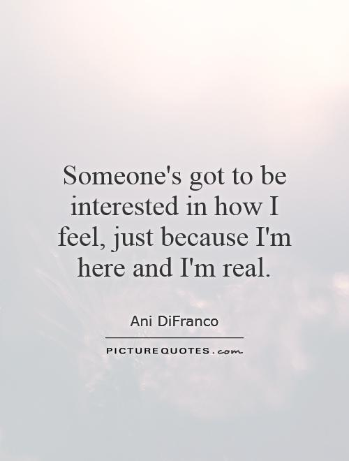 Someone's got to be interested in how I feel, just because I'm here and I'm real Picture Quote #1
