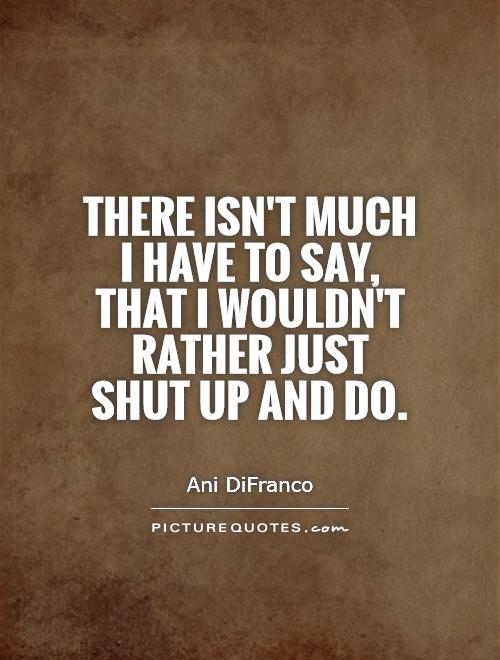To say that i wouldn t rather just shut up and do picture quote 1