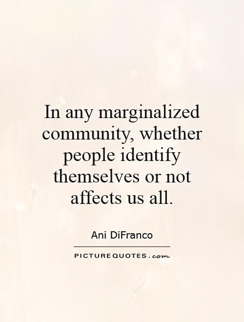 In any marginalized community, whether people identify themselves or not affects us all Picture Quote #1