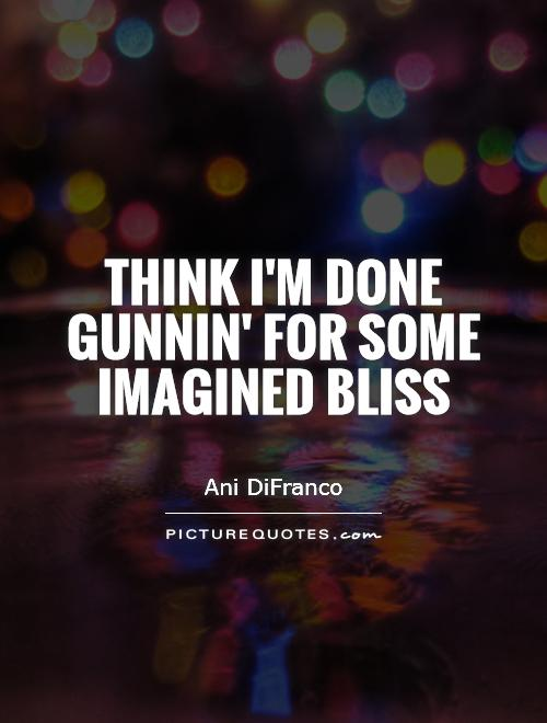 Think I'm done gunnin' for some imagined bliss Picture Quote #1