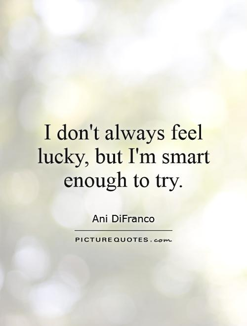 I don't always feel lucky, but I'm smart enough to try Picture Quote #1