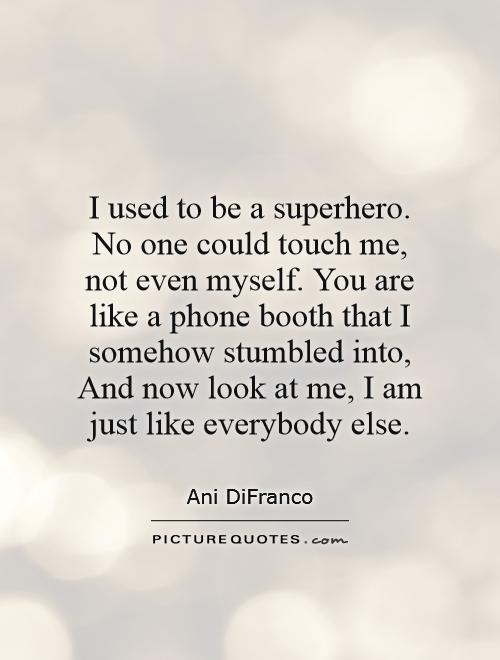 I used to be a superhero. No one could touch me, not even myself. You are like a phone booth that I somehow stumbled into, And now look at me, I am just like everybody else Picture Quote #1