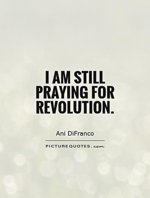 I am still praying for revolution Picture Quote #1