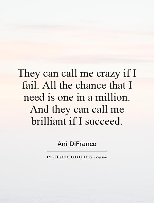 They can call me crazy if I fail. All the chance that I need is one in a million. And they can call me brilliant if I succeed Picture Quote #1