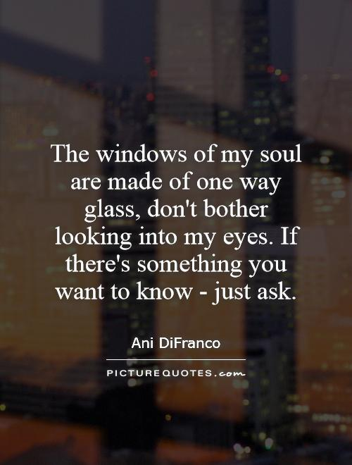 The windows of my soul are made of one way glass, don't bother looking into my eyes. If there's something you want to know - just ask Picture Quote #1