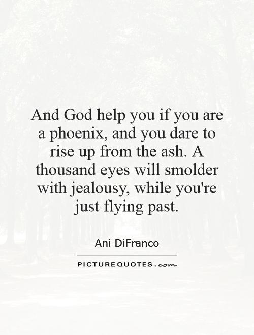 And God help you if you are a phoenix, and you dare to rise up from the ash. A thousand eyes will smolder with jealousy, while you're just flying past Picture Quote #1
