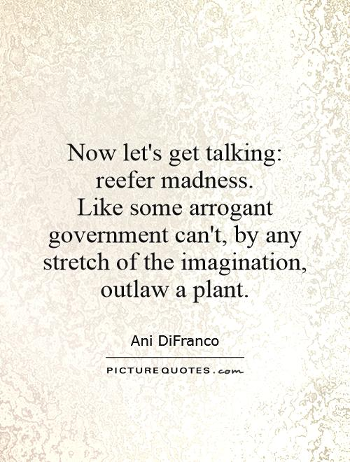 Now let's get talking: reefer madness.  Like some arrogant government can't, by any stretch of the imagination, outlaw a plant Picture Quote #1