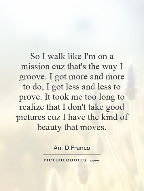 So I walk like I'm on a mission cuz that's the way I groove. I got more and more to do, I got less and less to prove. It took me too long to realize that I don't take good pictures cuz I have the kind of beauty that moves Picture Quote #1