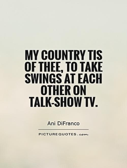 My country tis of thee, To take swings at each other on talk-show TV Picture Quote #1