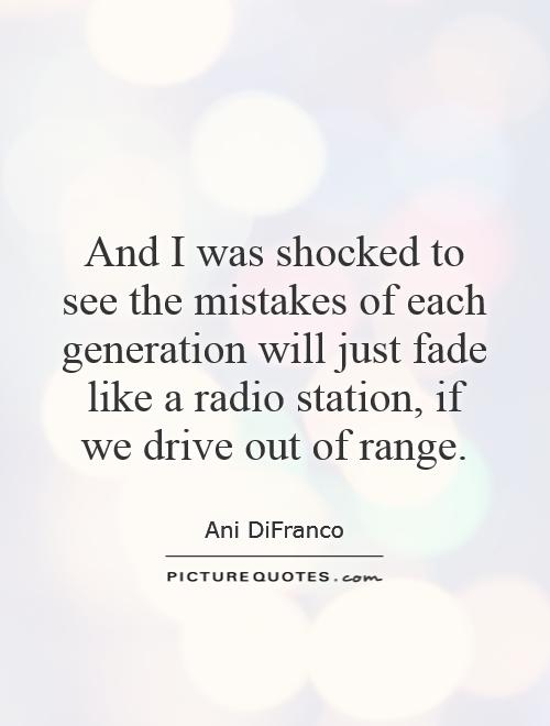 And I was shocked to see the mistakes of each generation will just fade like a radio station, if we drive out of range Picture Quote #1