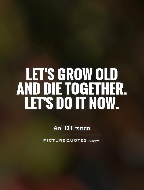 Let's grow old and die together. Let's do it now Picture Quote #1
