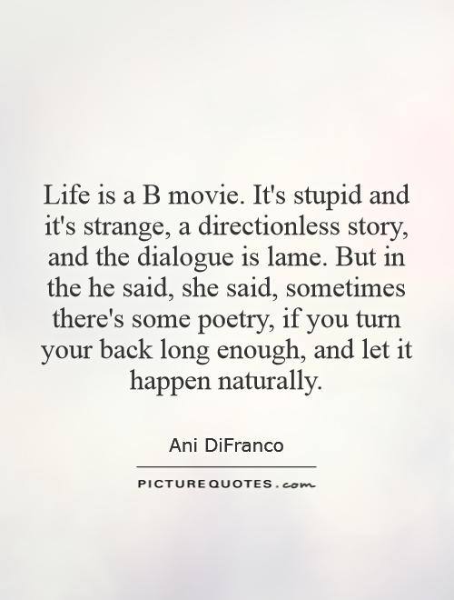 Life is a B movie. It's stupid and it's strange, a directionless story, and the dialogue is lame. But in the he said, she said, sometimes there's some poetry, if you turn your back long enough, and let it happen naturally Picture Quote #1