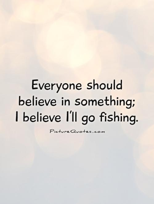 Everyone should believe in something; I believe I'll go fishing Picture Quote #1