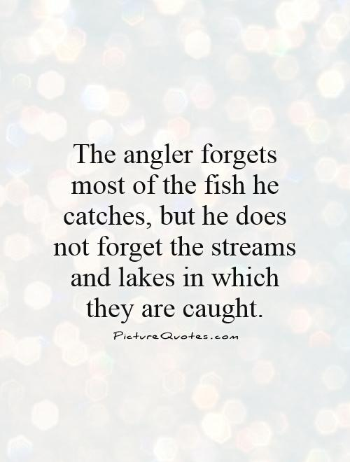 The angler forgets most of the fish he catches, but he does not forget the streams and lakes in which they are caught Picture Quote #1