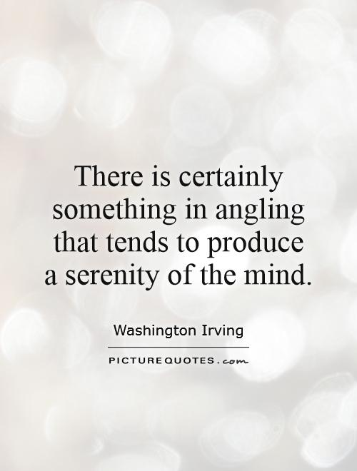 There is certainly something in angling that tends to produce a serenity of the mind Picture Quote #1