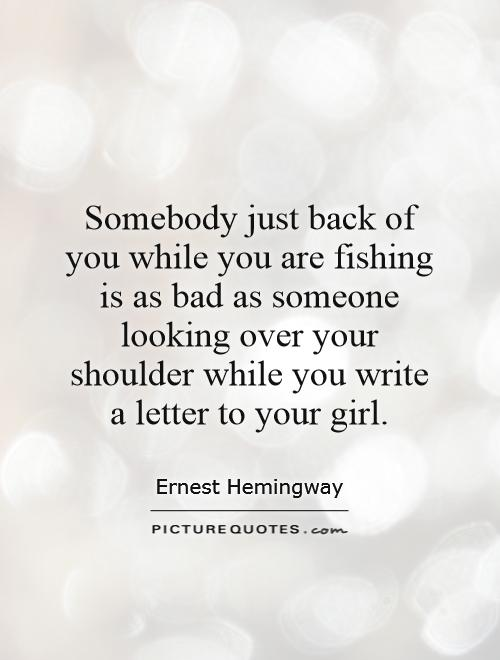 Somebody just back of you while you are fishing is as bad as someone looking over your shoulder while you write a letter to your girl Picture Quote #1