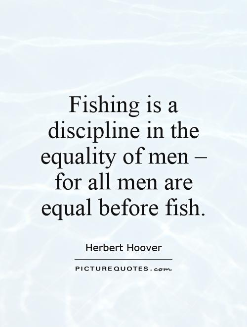 Fishing is a discipline in the equality of men, for all men are equal before fish Picture Quote #1