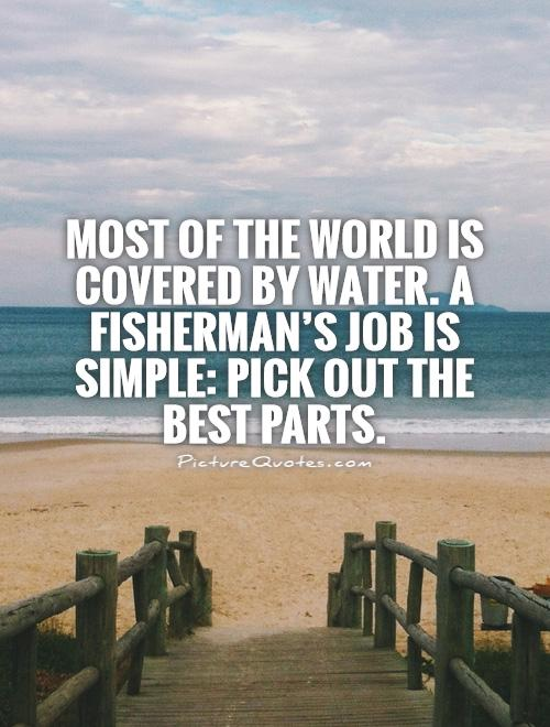 Most of the world is covered by water. A fisherman's job is simple: Pick out the best parts Picture Quote #1