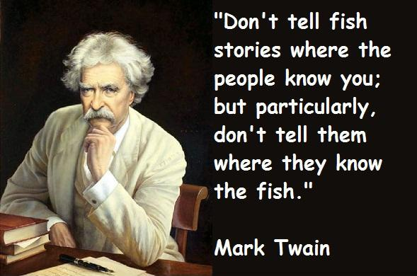 Don't tell fish stories where the people know you; but particularly, don't tell them where they know the fish Picture Quote #1