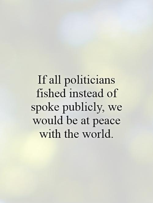 If all politicians fished instead of spoke publicly, we would be at peace with the world Picture Quote #1