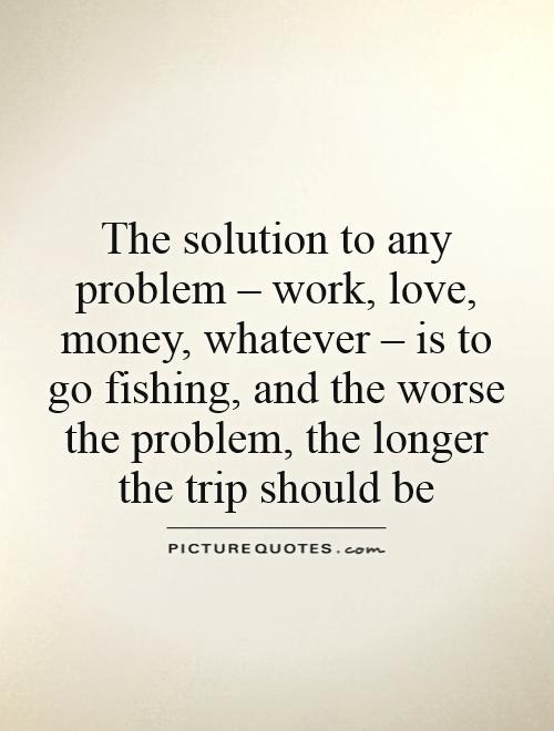 The solution to any problem – work, love, money, whatever – is to go fishing, and the worse the problem, the longer the trip should be Picture Quote #1