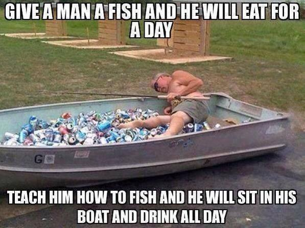 Give a man a fish and he will eat for a day. Teach a man to fish and he will sit in his boat and drink all day Picture Quote #1