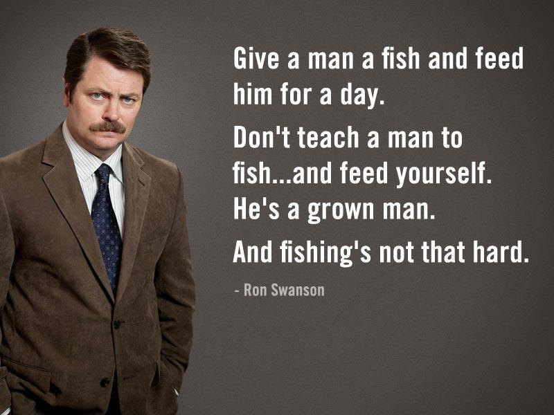 Give a man a fish and feed him for a day. Don't teach a man to fish, and feed yourself. He's a grown man. And fishing's not that hard Picture Quote #1