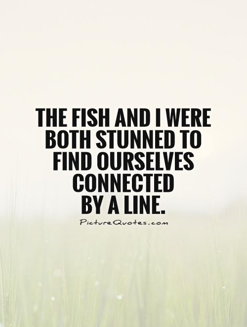The fish and I were both stunned to find ourselves connected  by a line Picture Quote #1