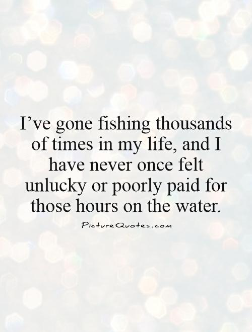 I've gone fishing thousands of times in my life, and I have never once felt unlucky or poorly paid for those hours on the water Picture Quote #1
