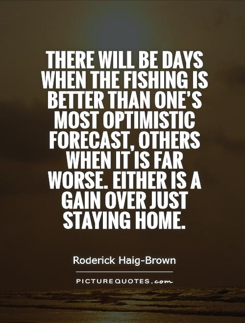 There will be days when the fishing is better than one's most optimistic forecast, others when it is far worse. Either is a gain over just staying home Picture Quote #1