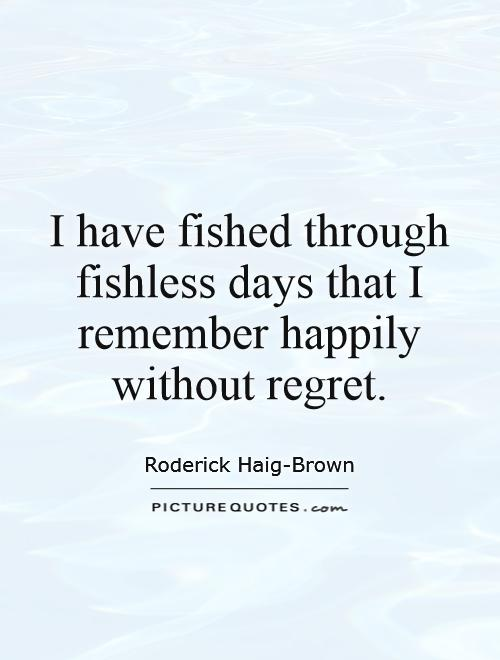 I have fished through fishless days that I remember happily without regret Picture Quote #1