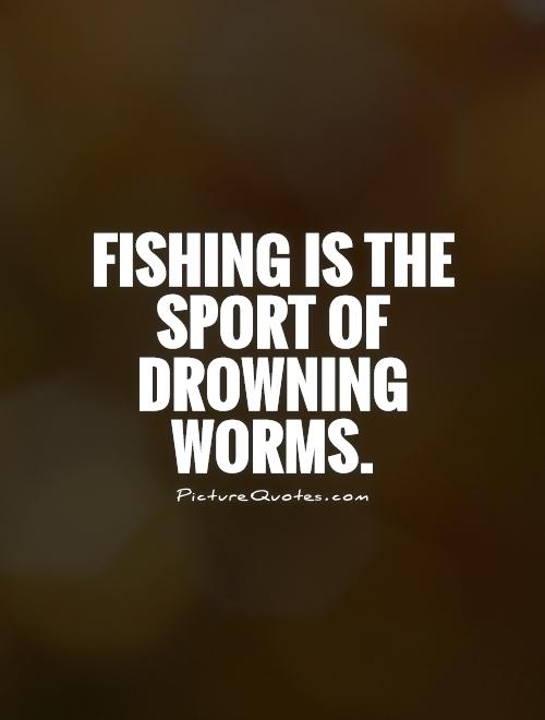 Fishing is the sport of drowning worms Picture Quote #1