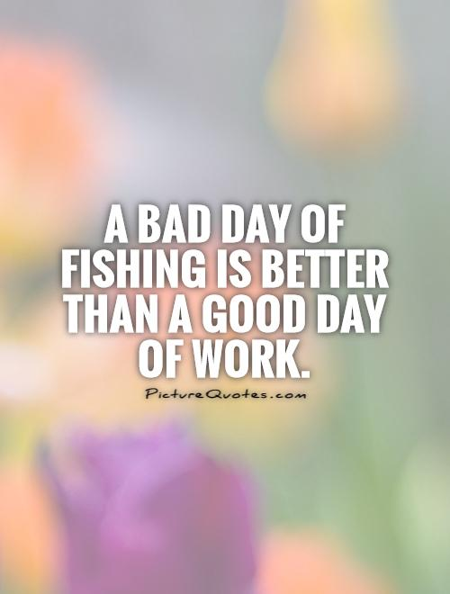 A bad day of fishing is better than a good day of work.  Picture Quote #1