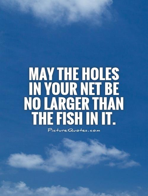 May the holes in your net be no larger than the fish in it Picture Quote #1