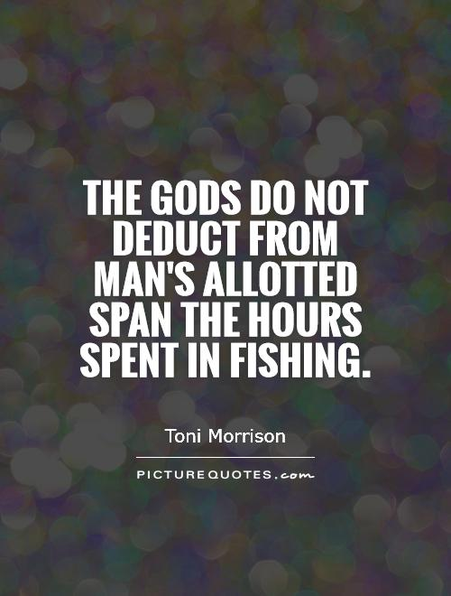 The gods do not deduct from man's allotted span the hours spent in fishing.  Picture Quote #1