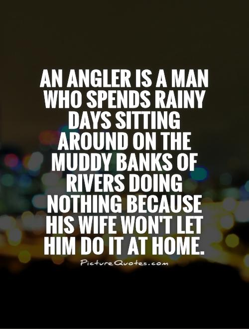 An angler is a man who spends rainy days sitting around on the muddy banks of rivers doing nothing because his wife won't let him do it at home Picture Quote #1