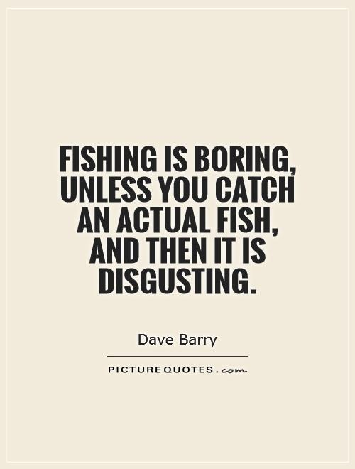 Fishing is boring, unless you catch an actual fish, and then it is disgusting Picture Quote #1