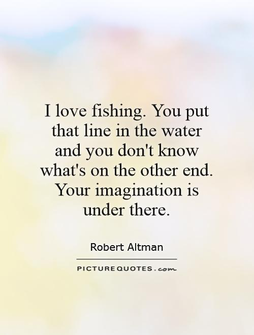 One Line I Love You Quotes : love-fishing-you-put-that-line-in-the-water-and-you-dont-know-whats ...