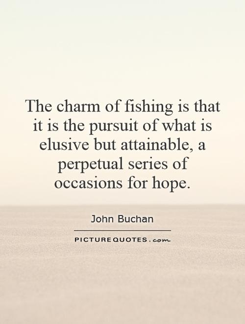 The charm of fishing is that it is the pursuit of what is elusive but attainable, a perpetual series of occasions for hope Picture Quote #1