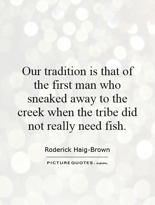Our tradition is that of the first man who sneaked away to the creek when the tribe did not really need fish Picture Quote #1