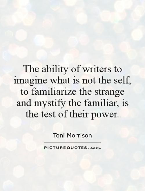 The ability of writers to imagine what is not the self, to familiarize the strange and mystify the familiar, is the test of their power Picture Quote #1
