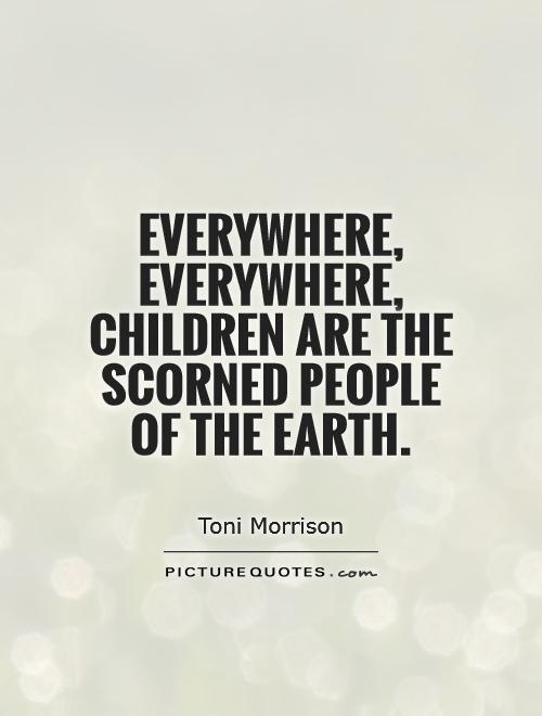 Everywhere, everywhere, children are the scorned people of the Earth Picture Quote #1