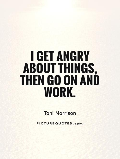 I get angry about things, then go on and work Picture Quote #1