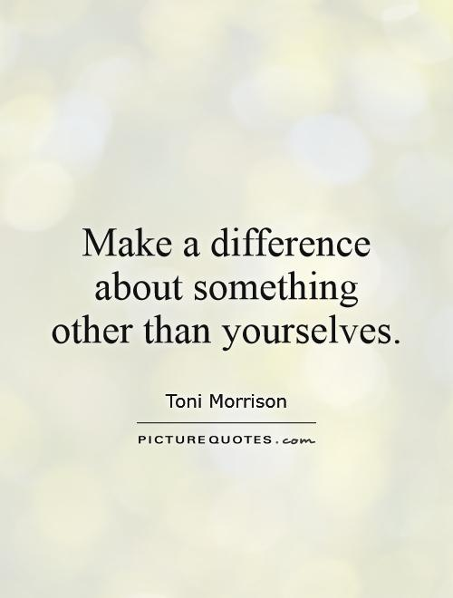 Make a difference about something other than yourselves Picture Quote #1