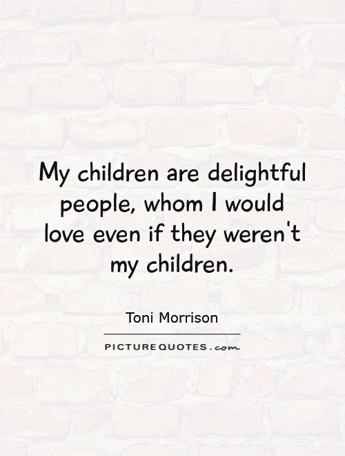 My children are delightful people, whom I would love even if they weren't my children Picture Quote #1