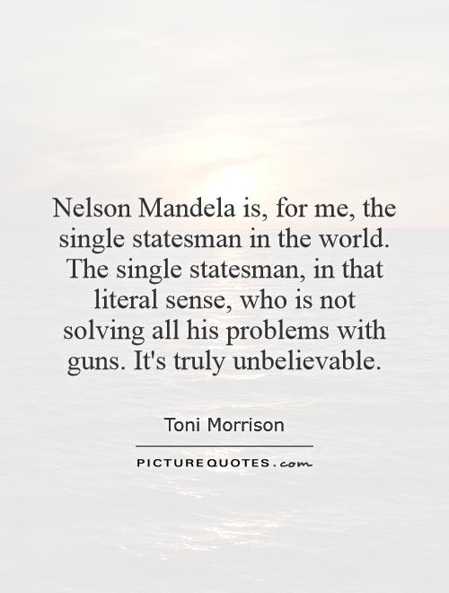 Nelson Mandela is, for me, the single statesman in the world. The single statesman, in that literal sense, who is not solving all his problems with guns. It's truly unbelievable Picture Quote #1