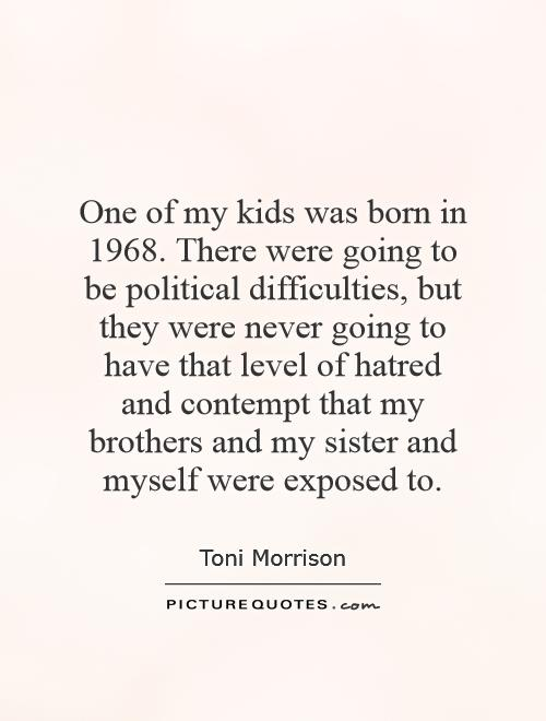 One of my kids was born in 1968. There were going to be political difficulties, but they were never going to have that level of hatred and contempt that my brothers and my sister and myself were exposed to Picture Quote #1