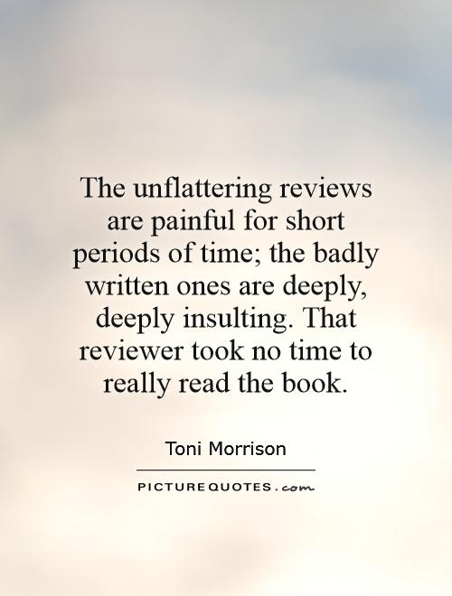 The unflattering reviews are painful for short periods of time; the badly written ones are deeply, deeply insulting. That reviewer took no time to really read the book Picture Quote #1