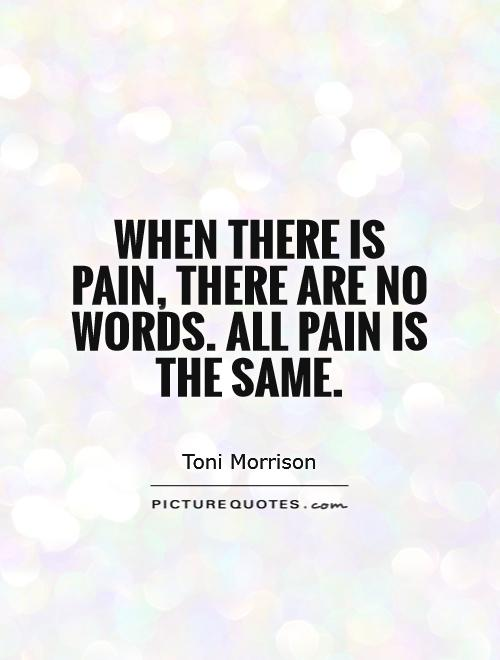 When there is pain, there are no words. All pain is the same Picture Quote #1