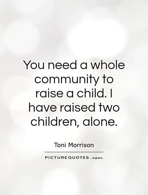 You need a whole community to raise a child. I have raised two children, alone Picture Quote #1